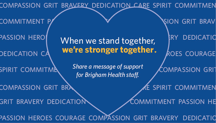 When we stand together, we're stronger together. Share message of support for Brigham Health staff.